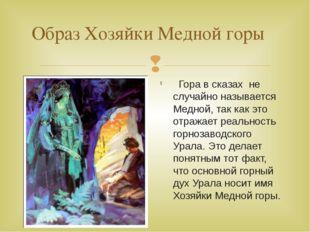 Образ Хозяйки Медной горы Гора в сказах не случайно называется Медной, так ка