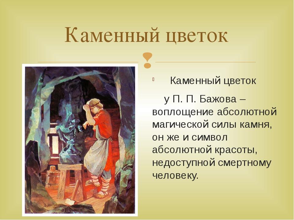 Каменный цветок Каменный цветок у П. П. Бажова – воплощение абсолютной магиче...