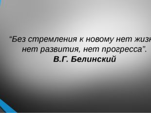 """""""Без стремления к новому нет жизни, нет развития, нет прогресса"""". В.Г. Белинс"""