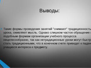 """Выводы: Такие формы проведения занятий """"снимают"""" традиционность урока, оживля"""