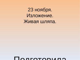 23 ноября. Изложение. Живая шляпа. Подготовила Шутова Т.Г. МБОУ «Староятчинск