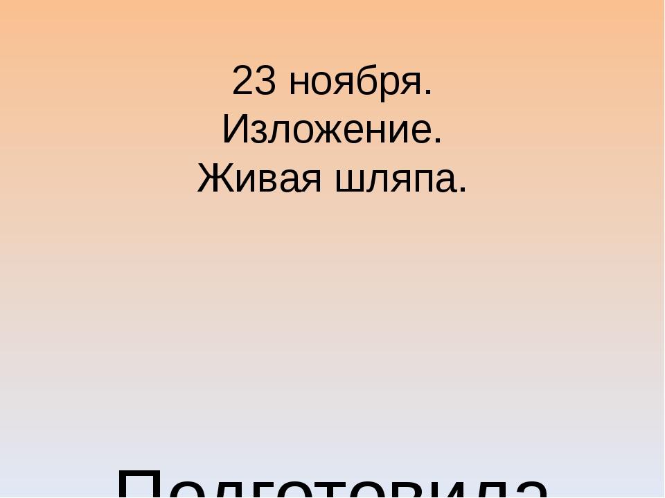 23 ноября. Изложение. Живая шляпа. Подготовила Шутова Т.Г. МБОУ «Староятчинск...