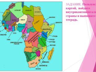 ЗАДАНИЕ. Пользуясь картой, найдите внутриконтинентальные страны и выпишите их