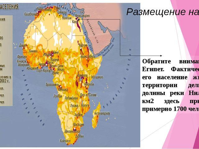 Обратите внимание на Египет. Фактически всё его население живет на территории...