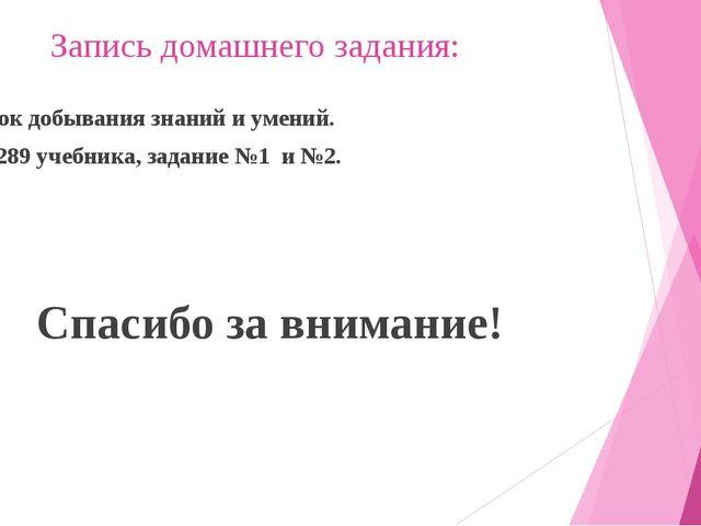 Запись домашнего задания: Блок добывания знаний и умений. Стр. 289 учебника,...