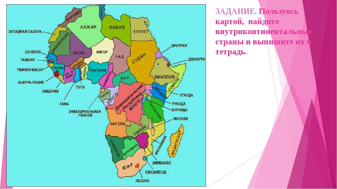 ЗАДАНИЕ. Пользуясь картой, найдите внутриконтинентальные страны и выпишите их...
