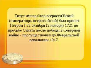 Титул импера́тор всеросси́йский (импера́торъ всероссíйскій) был принят Петром
