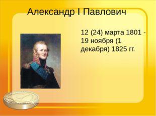 Александр I Павлович 12 (24) марта 1801 - 19 ноября (1 декабря) 1825 гг.