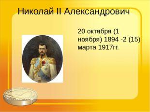 Николай II Александрович 20 октября (1 ноября) 1894 -2 (15) марта 1917гг.