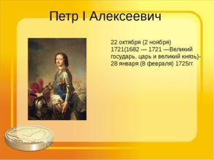 Петр I Алексеевич 22 октября (2 ноября) 1721(1682 — 1721 —Великий государь, ц