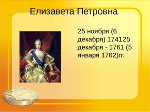 Елизавета Петровна 25 ноября (6 декабря) 174125 декабря - 1761 (5 января 176