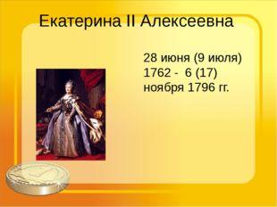 Екатерина II Алексеевна 28 июня (9 июля) 1762 -6 (17) ноября 1796 гг.