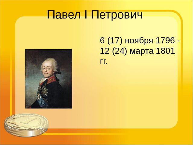 Павел I Петрович 6 (17) ноября 1796 - 12 (24) марта 1801 гг.