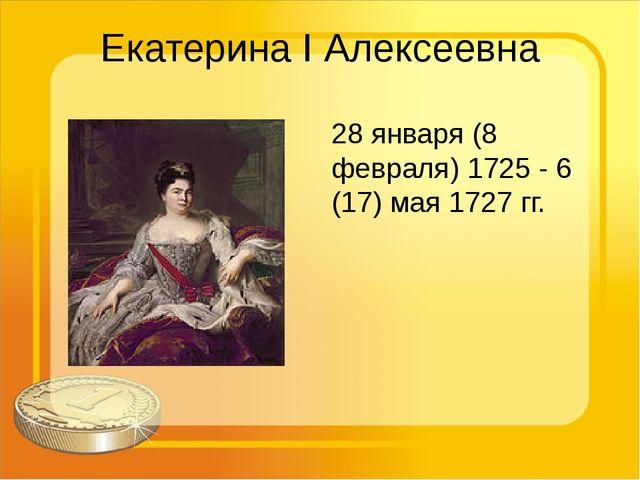 Екатерина I Алексеевна 28 января (8 февраля) 1725 - 6 (17) мая 1727 гг.