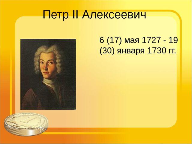 Петр II Алексеевич 6 (17) мая 1727 - 19 (30) января 1730 гг.