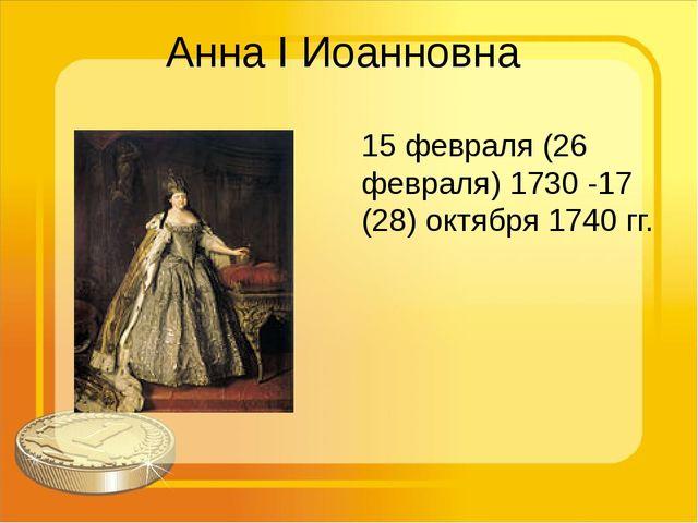 Анна I Иоанновна 15 февраля (26 февраля) 1730 -17 (28) октября 1740 гг.