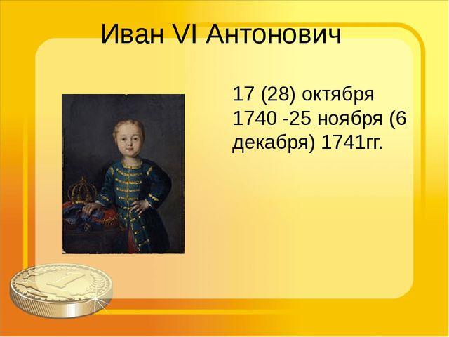 Иван VI Антонович 17 (28) октября 1740 -25 ноября (6 декабря) 1741гг.