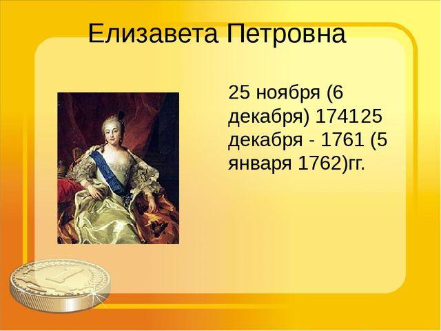 Елизавета Петровна 25 ноября (6 декабря) 174125 декабря - 1761 (5 января 176...