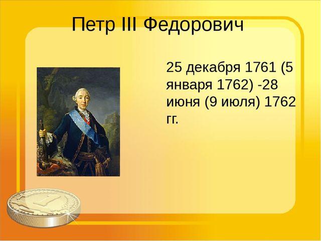 Петр III Федорович 25 декабря 1761 (5 января 1762) -28 июня (9 июля) 1762 гг.
