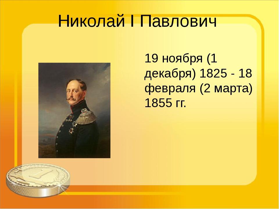Николай I Павлович 19 ноября (1 декабря) 1825 - 18 февраля (2 марта) 1855 гг.
