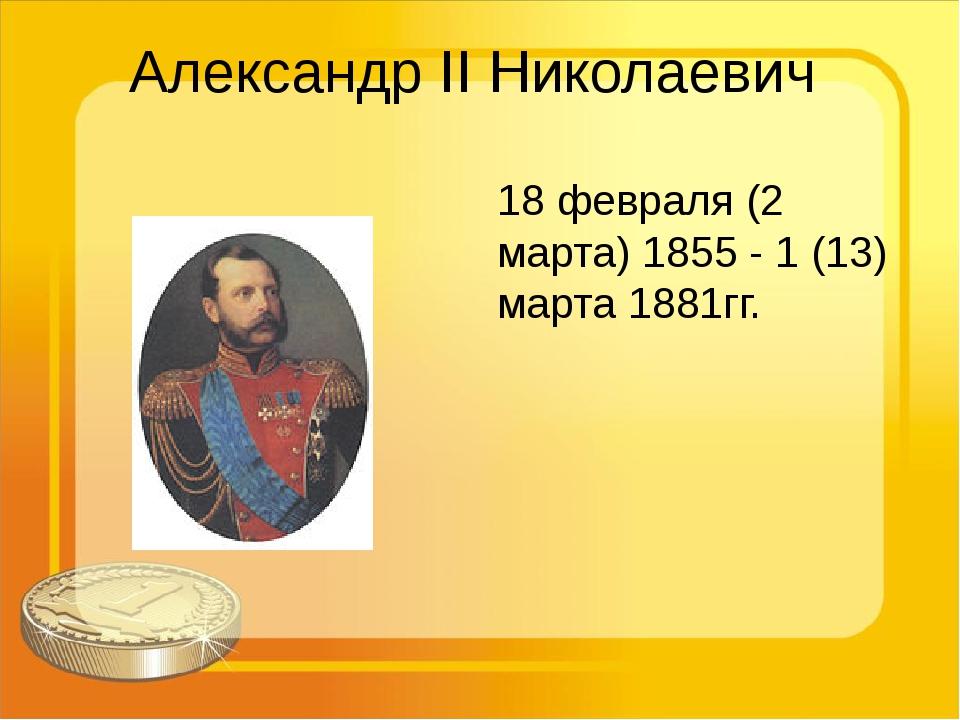 Александр II Николаевич 18 февраля (2 марта) 1855 - 1 (13) марта 1881гг.