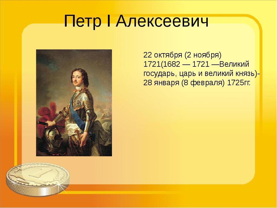 Петр I Алексеевич 22 октября (2 ноября) 1721(1682 — 1721 —Великий государь, ц...