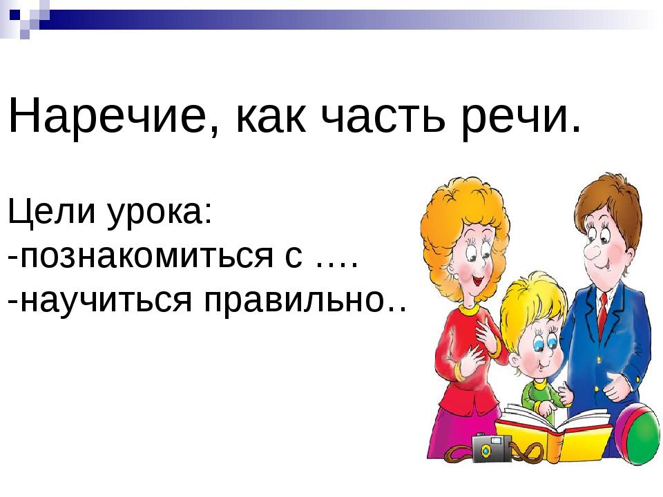 Наречие, как часть речи. Цели урока: -познакомиться с …. -научиться правильно...