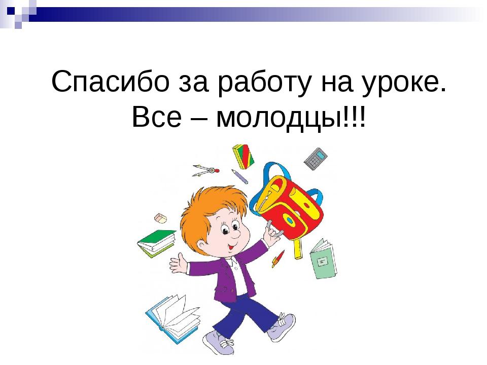 Спасибо за работу на уроке. Все – молодцы!!!