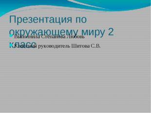 Презентация по окружающему миру 2 класс Выполнила Степанова Любовь Классный р