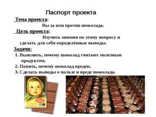 Паспорт проекта Тема проекта: Вы за или против шоколада. Цель проекта: Изучи