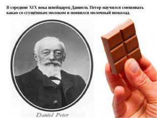 В середине XIX века швейцарец Даниель Петер научился смешивать какао со сгущ