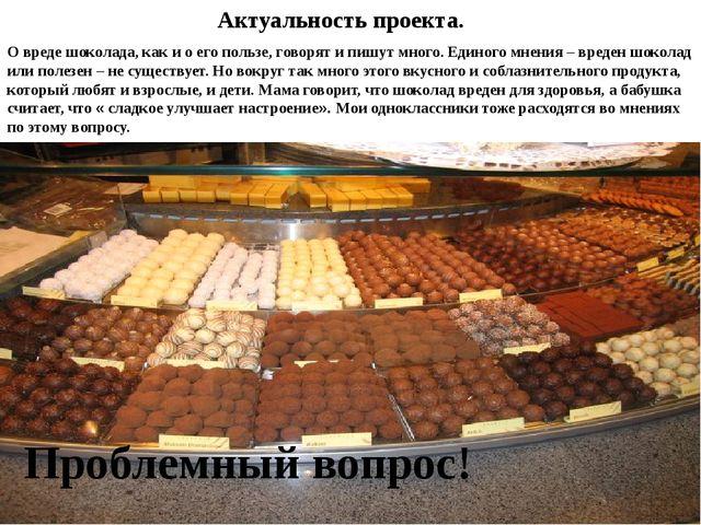 Актуальность проекта. О вреде шоколада, как и о его пользе, говорят и пишут...