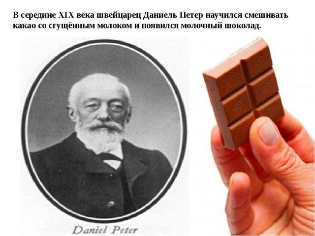 В середине XIX века швейцарец Даниель Петер научился смешивать какао со сгущ...