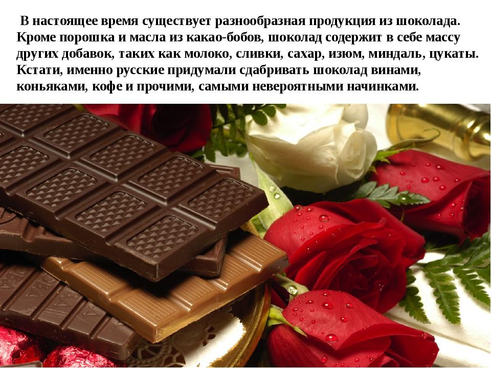 В настоящее время существует разнообразная продукция из шоколада. Кроме поро...