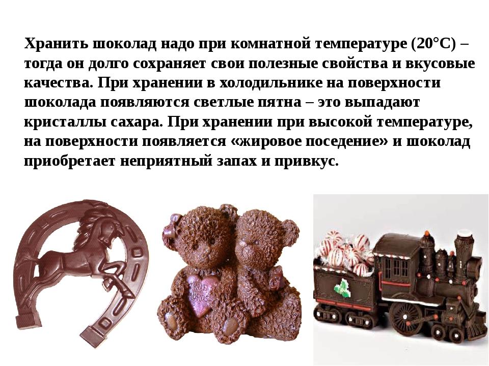 Хранить шоколад надо при комнатной температуре (20°С) – тогда он долго сохра...