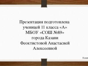 Презентация подготовлена ученицей 11 класса «А» МБОУ «СОШ №89» города Казани