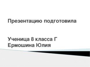 Презентацию подготовила Ученица 8 класса Г Ермошина Юлия