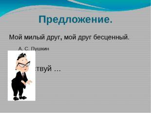 Предложение. Мой милый друг, мой друг бесценный. А. С. Пушкин . Здравствуй …