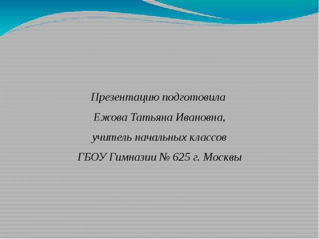 Презентацию подготовила Ежова Татьяна Ивановна, учитель начальных классов ГБ...