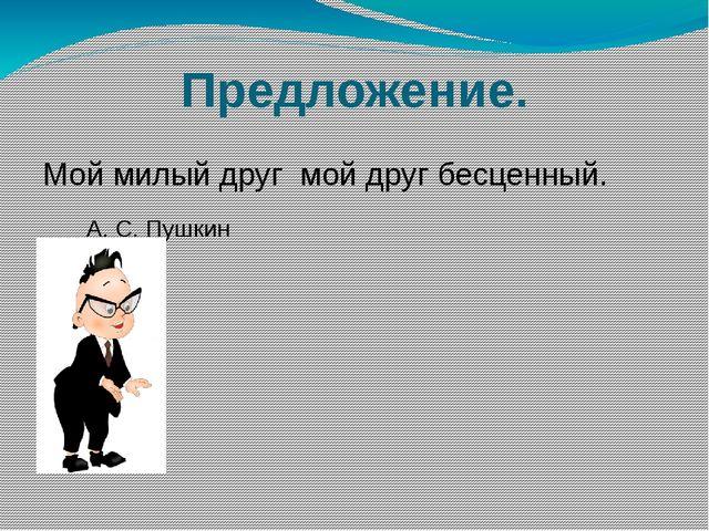 Предложение. Мой милый друг мой друг бесценный. А. С. Пушкин .
