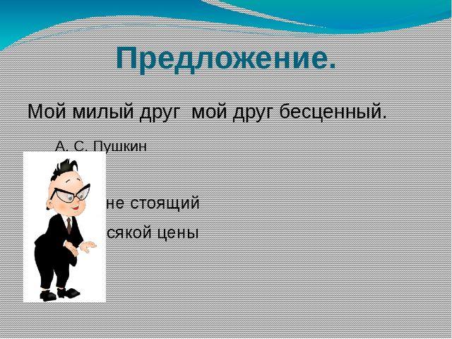 Предложение. Мой милый друг мой друг бесценный. А. С. Пушкин 1 ничего не стоя...