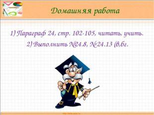 Домашняя работа 1) Параграф 24, стр. 102-105, читать, учить. 2) Выполнить №24