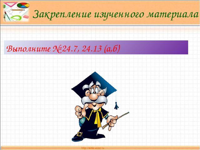 Закрепление изученного материала Выполните № 24.7, 24.13 (а,б)