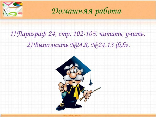 Домашняя работа 1) Параграф 24, стр. 102-105, читать, учить. 2) Выполнить №24...