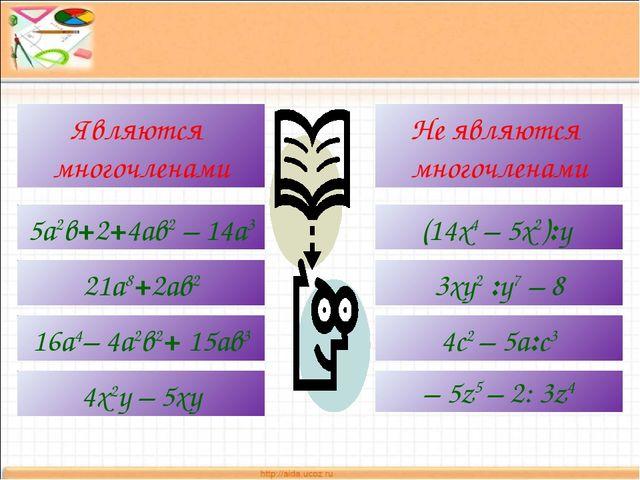 Являются многочленами Не являются многочленами 5а2в+2+4ав2 – 14а3 21а8+2ав2 1...