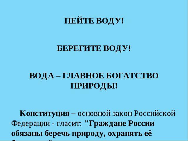 ПЕЙТЕ ВОДУ! БЕРЕГИТЕ ВОДУ! ВОДА – ГЛАВНОЕ БОГАТСТВО ПРИРОДЫ! Конституция – ос...