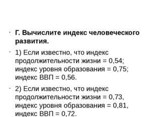 Г. Вычислите индекс человеческого развития. 1) Если известно, что индекс про