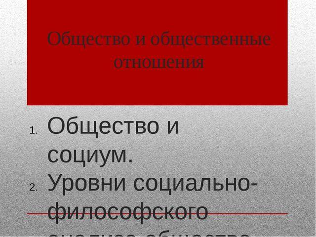 Общество и общественные отношения Общество и социум. Уровни социально-философ...