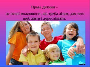 Права дитини – це певні можливості, які треба дітям, для того щоб жити і доро
