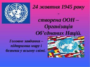 24 жовтня 1945 року - створена ООН – Організація Об'єднаних Націй. Головне за